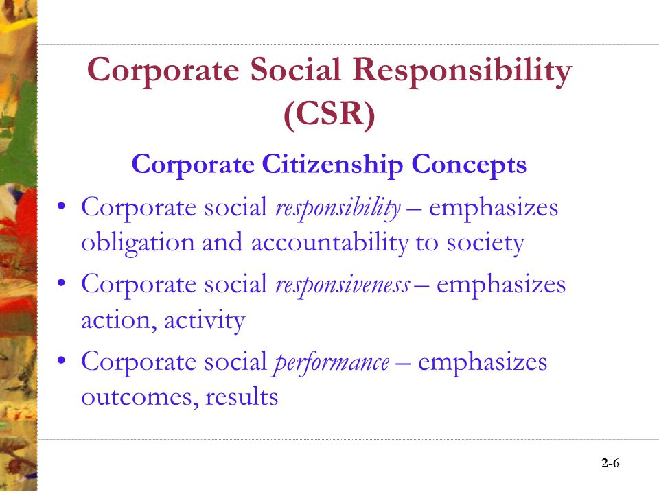 2-5 Corporate Social Responsibility (CSR) Preliminary definitions of CSR The impact of a company's actions on society Requires a manager to consider his acts in terms of a whole social system, and holds him responsible for the effects of his acts anywhere in that system