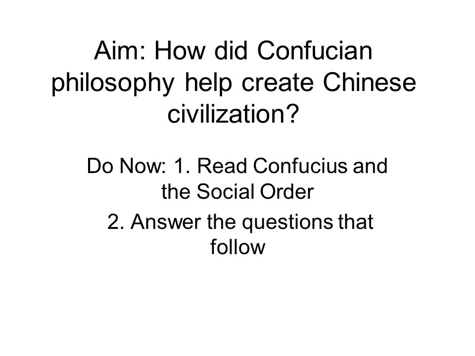 Aim: How did Confucian philosophy help create Chinese civilization? Do Now: 1. Read Confucius and the Social Order 2. Answer the questions that follow