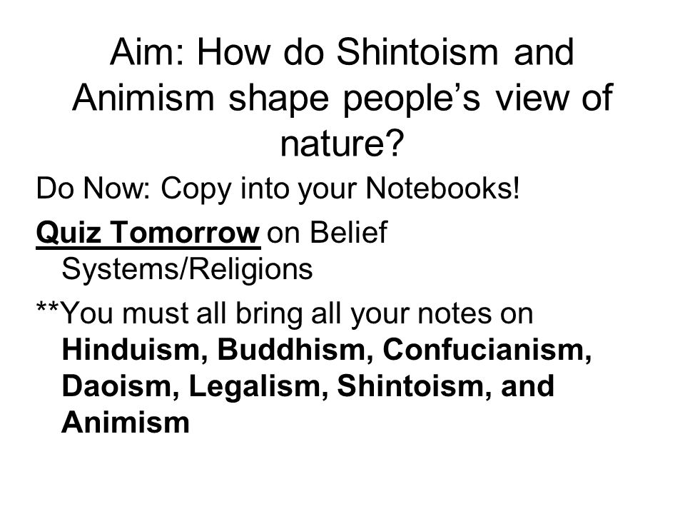 Aim: How do Shintoism and Animism shape people's view of nature? Do Now: Copy into your Notebooks! Quiz Tomorrow on Belief Systems/Religions **You mus