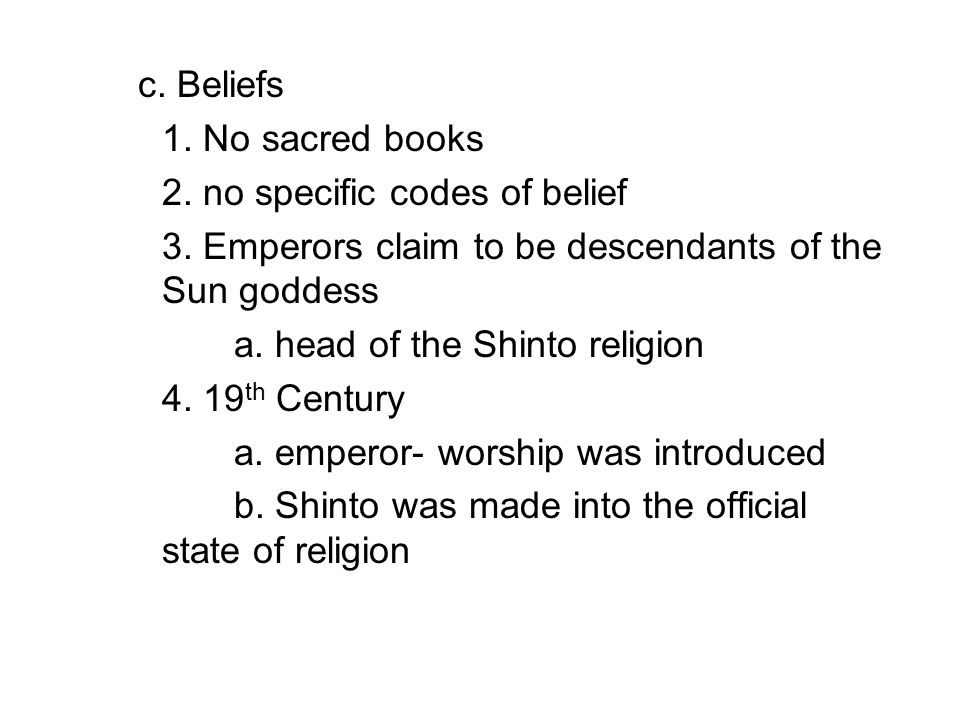 c. Beliefs 1. No sacred books 2. no specific codes of belief 3. Emperors claim to be descendants of the Sun goddess a. head of the Shinto religion 4.