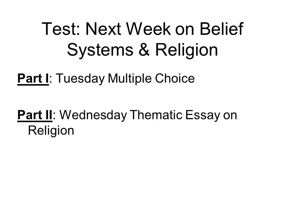 Test: Next Week on Belief Systems & Religion Part I: Tuesday Multiple Choice Part II: Wednesday Thematic Essay on Religion