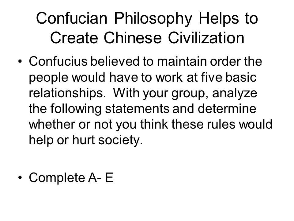 Confucian Philosophy Helps to Create Chinese Civilization Confucius believed to maintain order the people would have to work at five basic relationshi