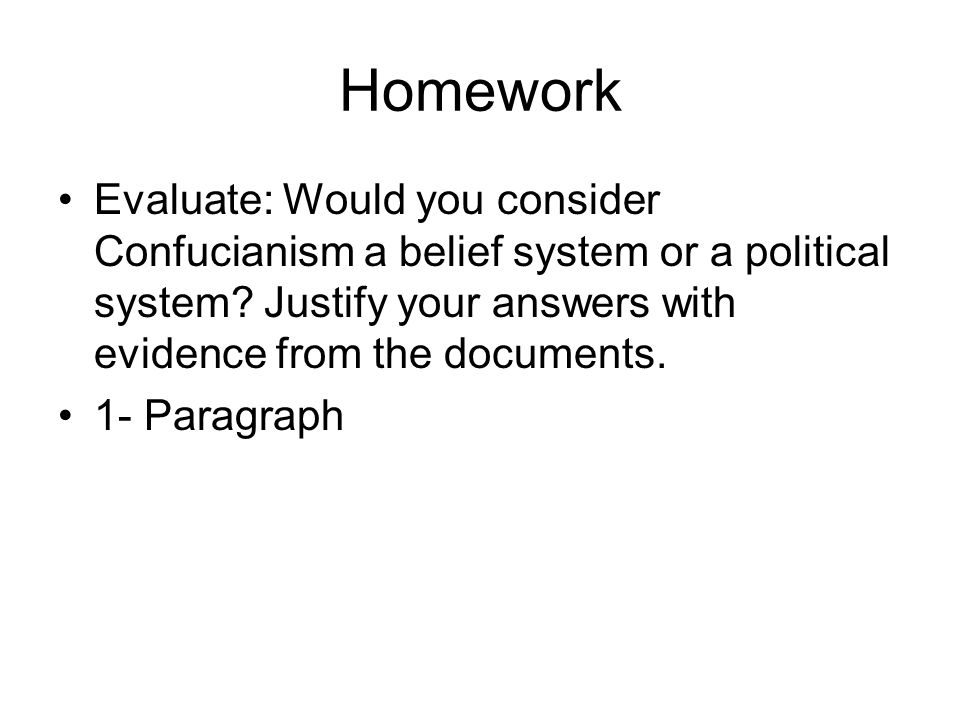 Homework Evaluate: Would you consider Confucianism a belief system or a political system? Justify your answers with evidence from the documents. 1- Pa