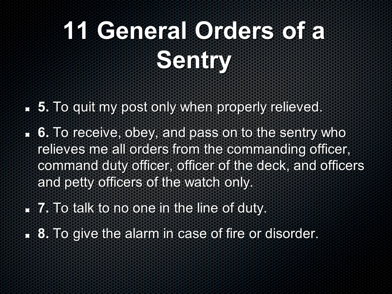 11 General Orders of a Sentry 5. To quit my post only when properly relieved. 6. To receive, obey, and pass on to the sentry who relieves me all order