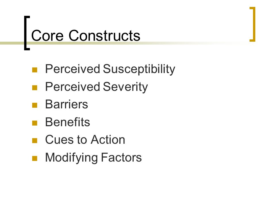 Core Constructs Perceived Susceptibility Perceived Severity Barriers Benefits Cues to Action Modifying Factors