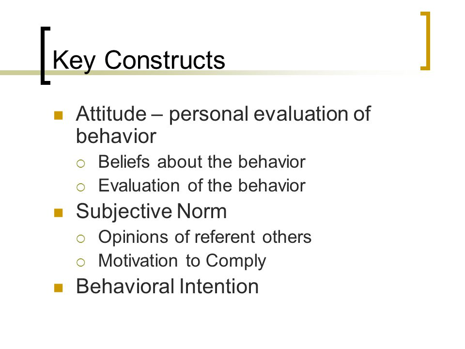 Key Constructs Attitude – personal evaluation of behavior  Beliefs about the behavior  Evaluation of the behavior Subjective Norm  Opinions of referent others  Motivation to Comply Behavioral Intention