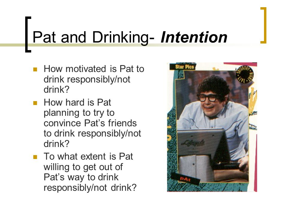 Pat and Drinking- Intention How motivated is Pat to drink responsibly/not drink.