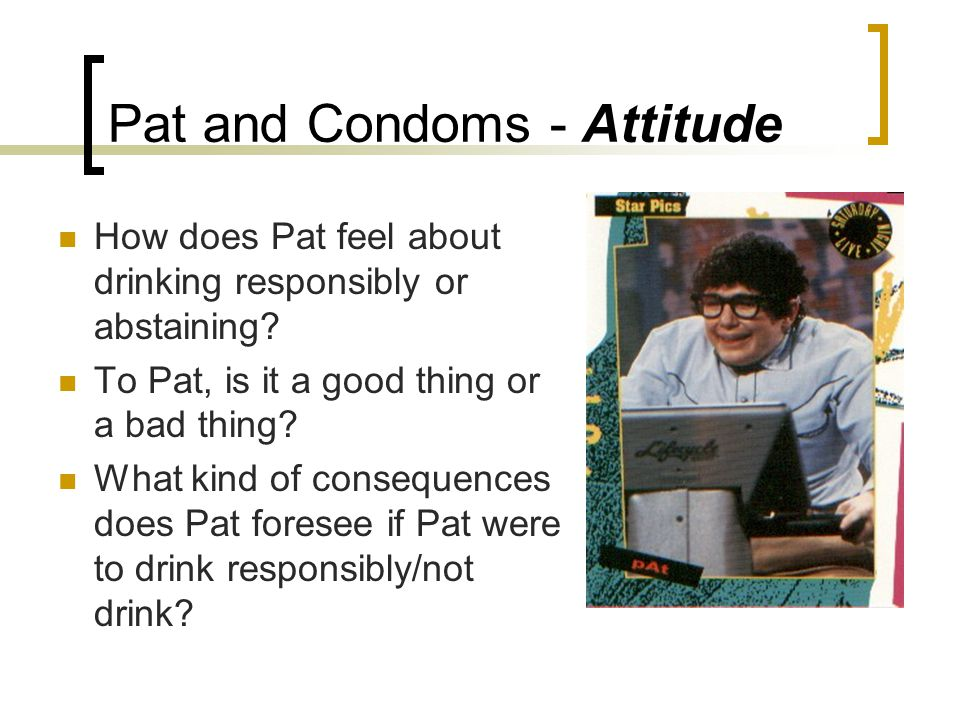 Pat and Condoms - Attitude How does Pat feel about drinking responsibly or abstaining.