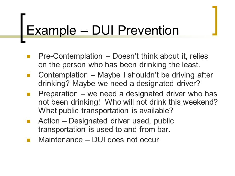 Example – DUI Prevention Pre-Contemplation – Doesn't think about it, relies on the person who has been drinking the least.