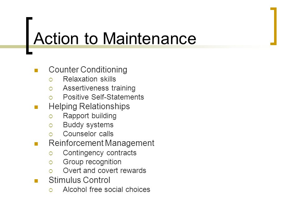 Action to Maintenance Counter Conditioning  Relaxation skills  Assertiveness training  Positive Self-Statements Helping Relationships  Rapport building  Buddy systems  Counselor calls Reinforcement Management  Contingency contracts  Group recognition  Overt and covert rewards Stimulus Control  Alcohol free social choices