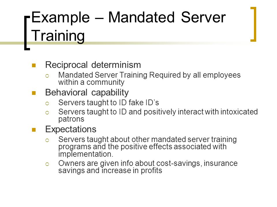 Example – Mandated Server Training Reciprocal determinism  Mandated Server Training Required by all employees within a community Behavioral capability  Servers taught to ID fake ID's  Servers taught to ID and positively interact with intoxicated patrons Expectations  Servers taught about other mandated server training programs and the positive effects associated with implementation.