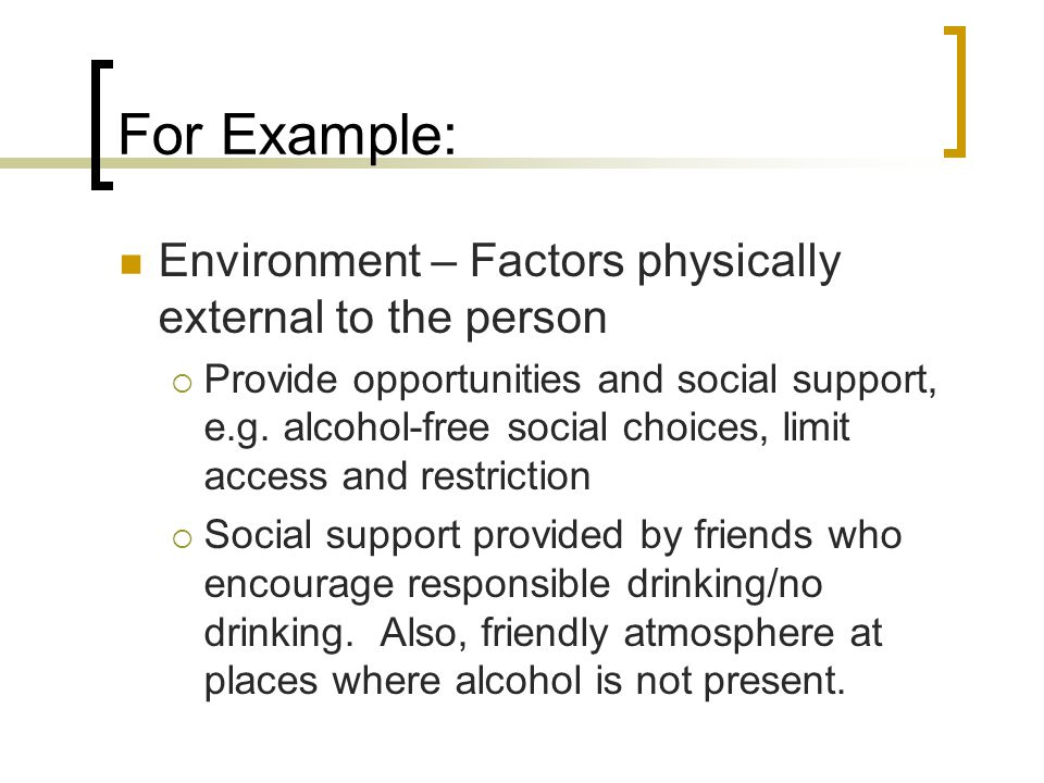 For Example: Environment – Factors physically external to the person  Provide opportunities and social support, e.g.