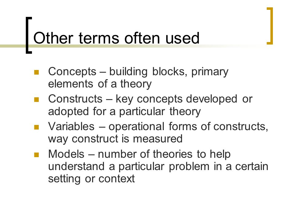 Other terms often used Concepts – building blocks, primary elements of a theory Constructs – key concepts developed or adopted for a particular theory Variables – operational forms of constructs, way construct is measured Models – number of theories to help understand a particular problem in a certain setting or context