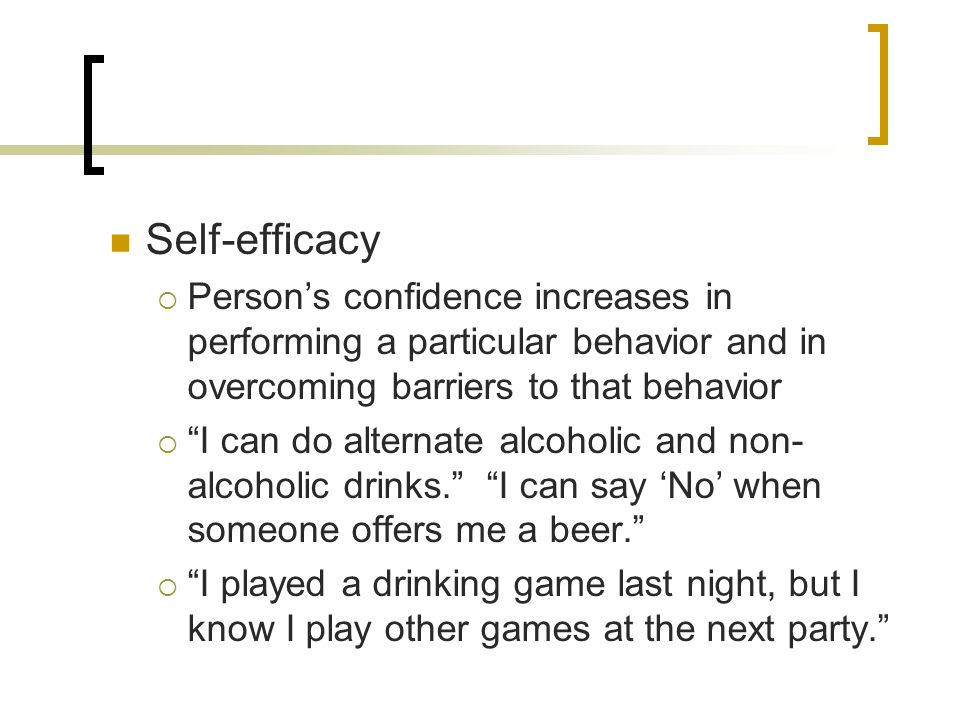 Self-efficacy  Person's confidence increases in performing a particular behavior and in overcoming barriers to that behavior  I can do alternate alcoholic and non- alcoholic drinks. I can say 'No' when someone offers me a beer.  I played a drinking game last night, but I know I play other games at the next party.