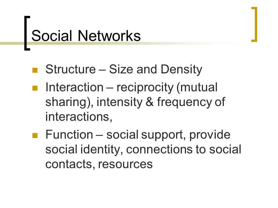 Social Networks Structure – Size and Density Interaction – reciprocity (mutual sharing), intensity & frequency of interactions, Function – social support, provide social identity, connections to social contacts, resources