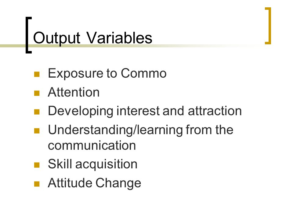 Output Variables Exposure to Commo Attention Developing interest and attraction Understanding/learning from the communication Skill acquisition Attitude Change