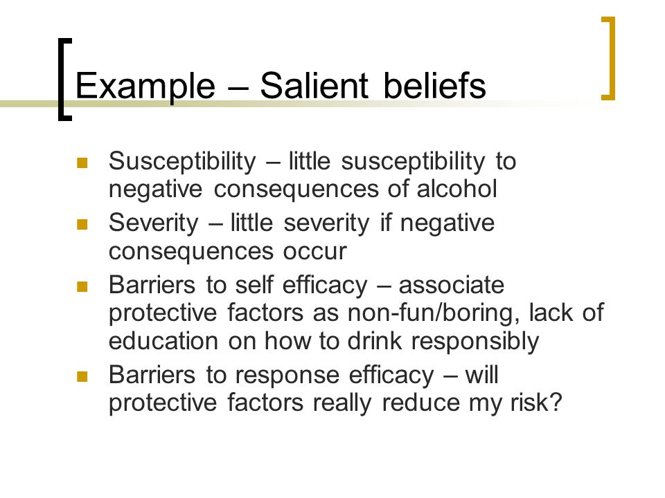 Example – Salient beliefs Susceptibility – little susceptibility to negative consequences of alcohol Severity – little severity if negative consequences occur Barriers to self efficacy – associate protective factors as non-fun/boring, lack of education on how to drink responsibly Barriers to response efficacy – will protective factors really reduce my risk