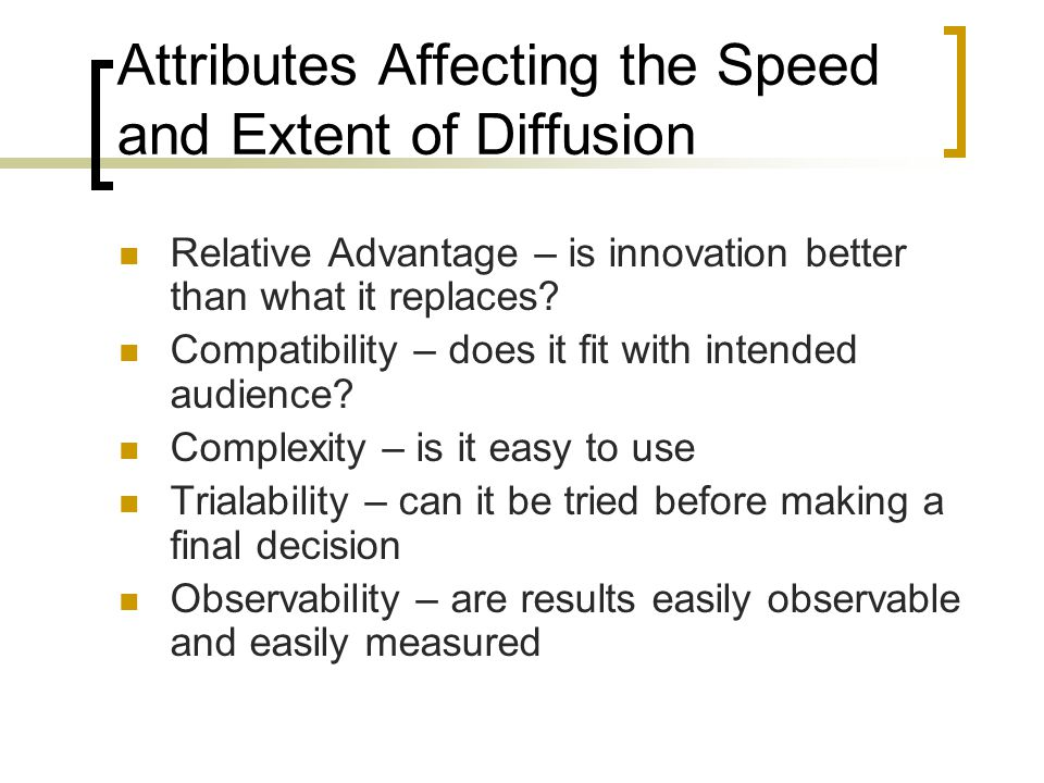 Attributes Affecting the Speed and Extent of Diffusion Relative Advantage – is innovation better than what it replaces.