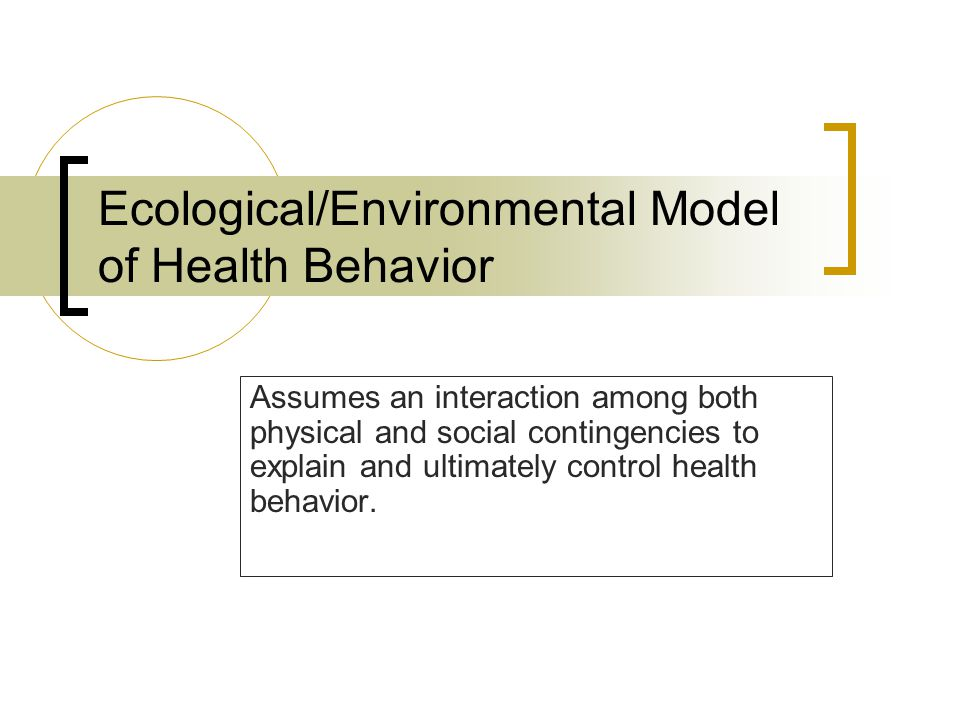 Ecological/Environmental Model of Health Behavior Assumes an interaction among both physical and social contingencies to explain and ultimately control health behavior.