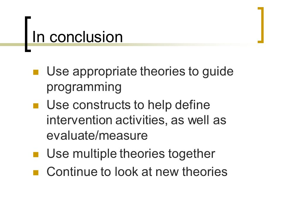 In conclusion Use appropriate theories to guide programming Use constructs to help define intervention activities, as well as evaluate/measure Use multiple theories together Continue to look at new theories