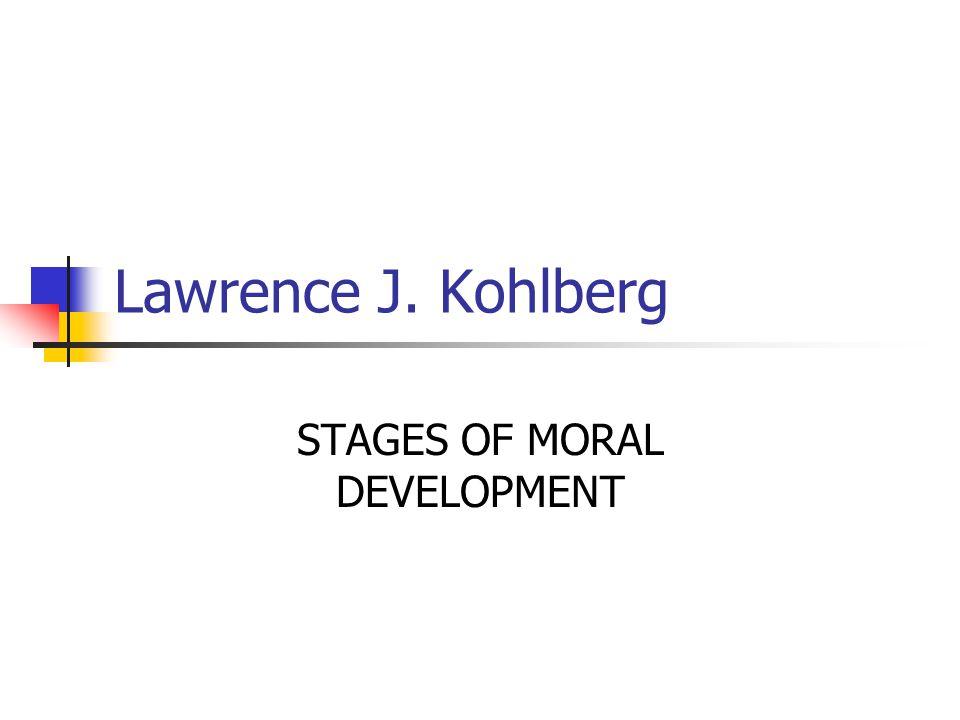 Lawrence J. Kohlberg STAGES OF MORAL DEVELOPMENT