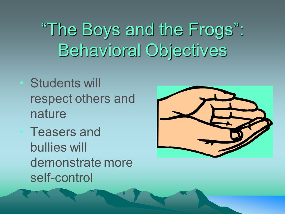 """The Boys and the Frogs"": Behavioral Objectives Students will respect others and nature Teasers and bullies will demonstrate more self-control"