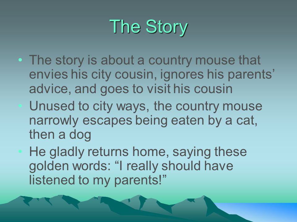 The Story The story is about a country mouse that envies his city cousin, ignores his parents' advice, and goes to visit his cousin Unused to city way