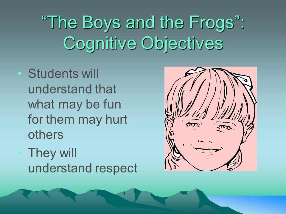 """The Boys and the Frogs"": Cognitive Objectives Students will understand that what may be fun for them may hurt others They will understand respect"