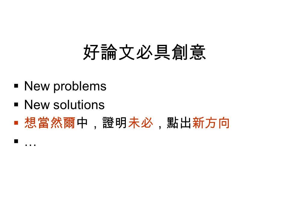 好論文必具創意  New problems  New solutions  想當然爾中,證明未必,點出新方向  …