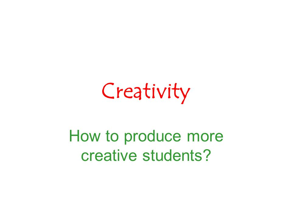 Creativity How to produce more creative students?