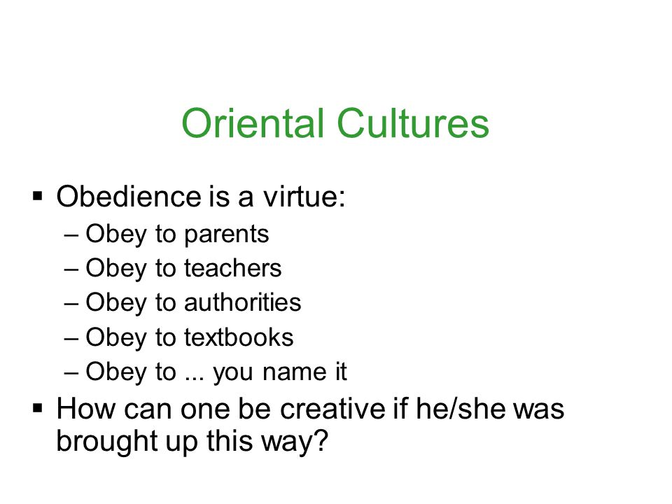 Oriental Cultures  Obedience is a virtue: –Obey to parents –Obey to teachers –Obey to authorities –Obey to textbooks –Obey to...