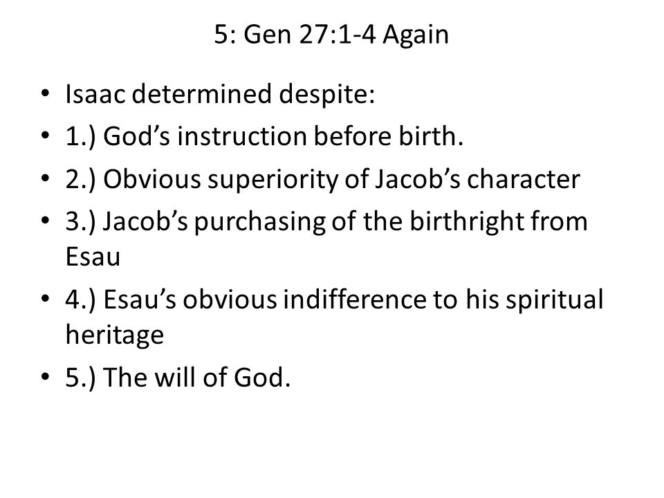5: Gen 27:1-4 Again Isaac determined despite: 1.) God's instruction before birth.