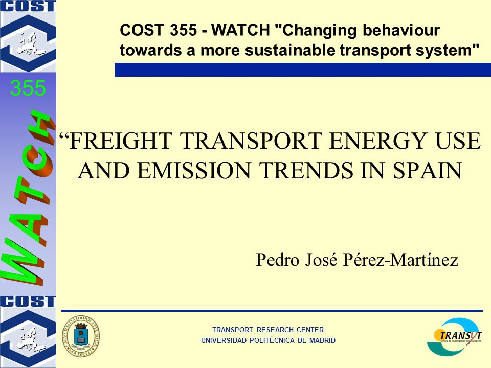 TRANSPORT RESEARCH CENTER UNIVERSIDAD POLITÉCNICA DE MADRID COST 355 - WATCH Changing behaviour towards a more sustainable transport system 355 FREIGHT TRANSPORT ENERGY USE AND EMISSION TRENDS IN SPAIN Pedro José Pérez-Martínez
