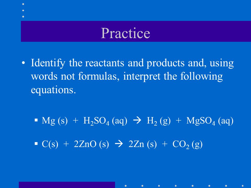 Practice Identify the reactants and products and, using words not formulas, interpret the following equations.