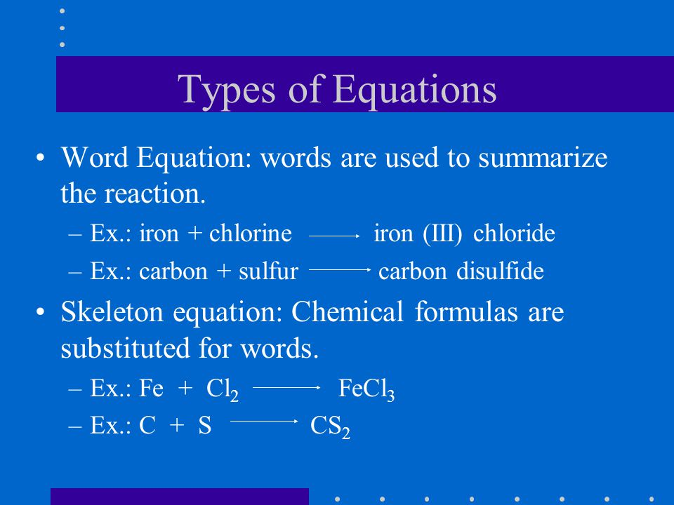 Types of Equations Word Equation: words are used to summarize the reaction.