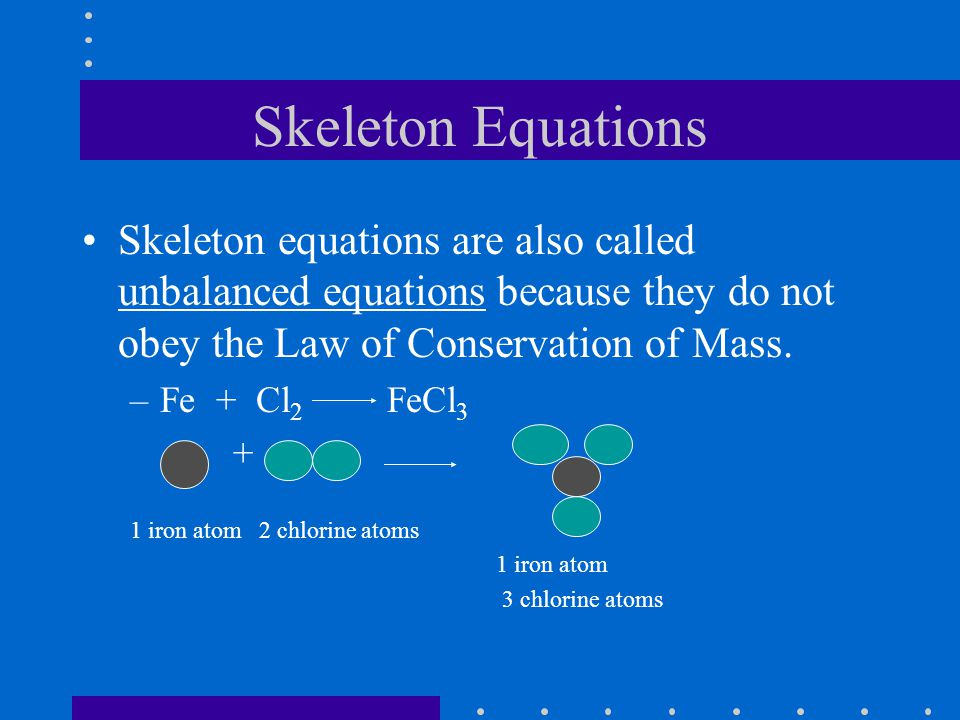 Skeleton Equations Skeleton equations are also called unbalanced equations because they do not obey the Law of Conservation of Mass.