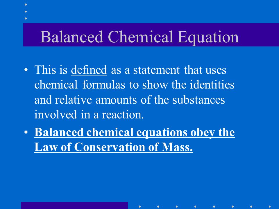 Balanced Chemical Equation This is defined as a statement that uses chemical formulas to show the identities and relative amounts of the substances involved in a reaction.