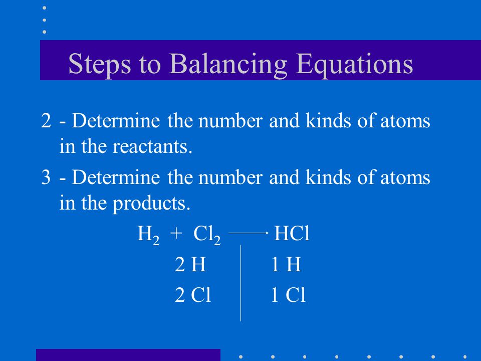 Steps to Balancing Equations 2- Determine the number and kinds of atoms in the reactants.