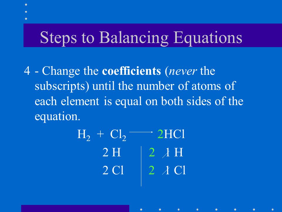 Steps to Balancing Equations 4- Change the coefficients (never the subscripts) until the number of atoms of each element is equal on both sides of the equation.