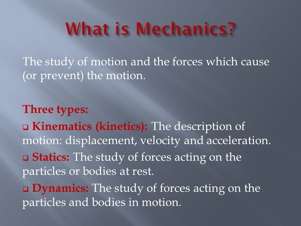 The study of motion and the forces which cause (or prevent) the motion.