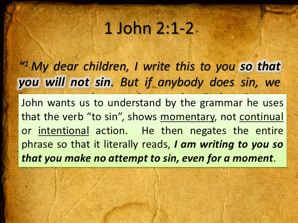1 John 2:1-2 John wants us to understand by the grammar he uses that the verb to sin , shows momentary, not continual or intentional action.