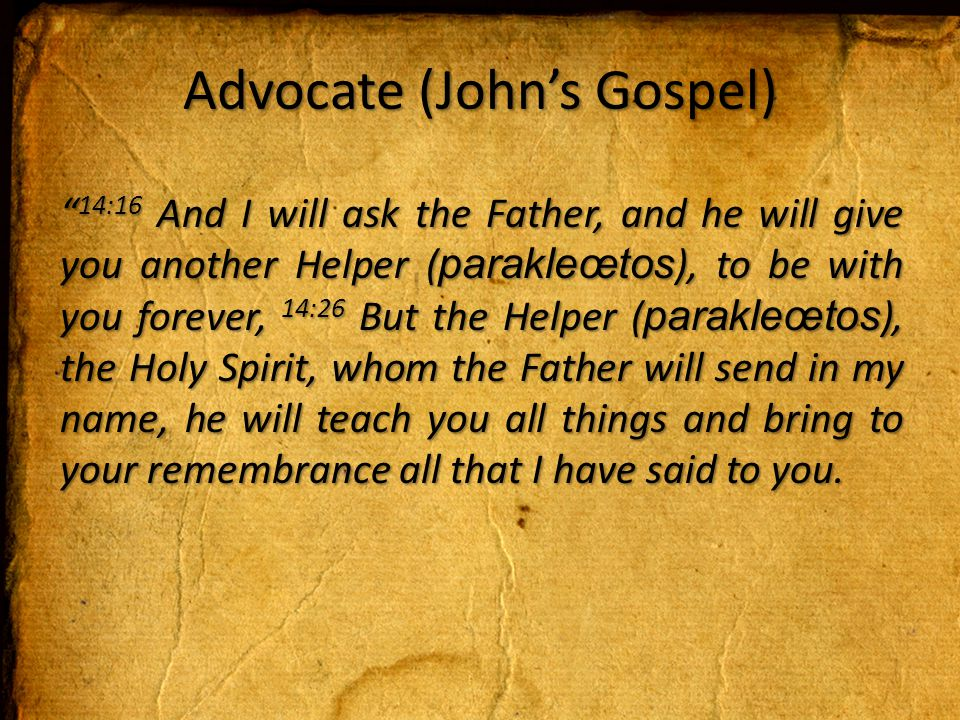 Advocate (John's Gospel) 14:16 And I will ask the Father, and he will give you another Helper ( parakleœtos ), to be with you forever, 14:26 But the Helper ( parakleœtos ), the Holy Spirit, whom the Father will send in my name, he will teach you all things and bring to your remembrance all that I have said to you.