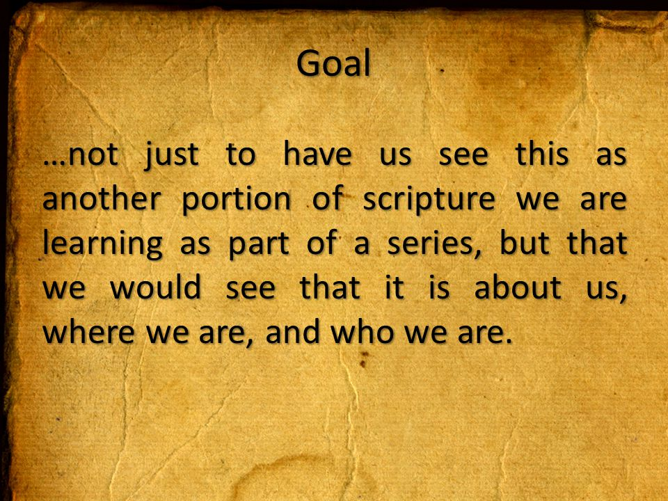 Goal …not just to have us see this as another portion of scripture we are learning as part of a series, but that we would see that it is about us, where we are, and who we are.