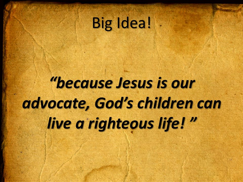 Big Idea! because Jesus is our advocate, God's children can live a righteous life!