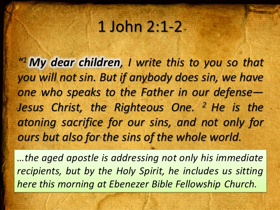 1 John 2:1-2 …the aged apostle is addressing not only his immediate recipients, but by the Holy Spirit, he includes us sitting here this morning at Ebenezer Bible Fellowship Church.