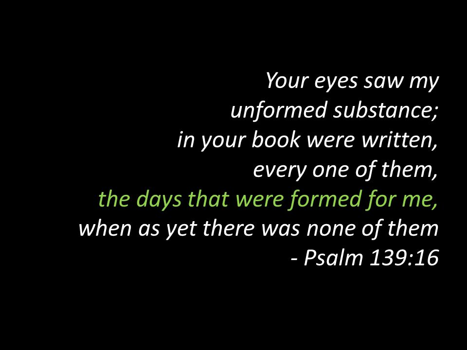 Your eyes saw my unformed substance; in your book were written, every one of them, the days that were formed for me, when as yet there was none of them - Psalm 139:16
