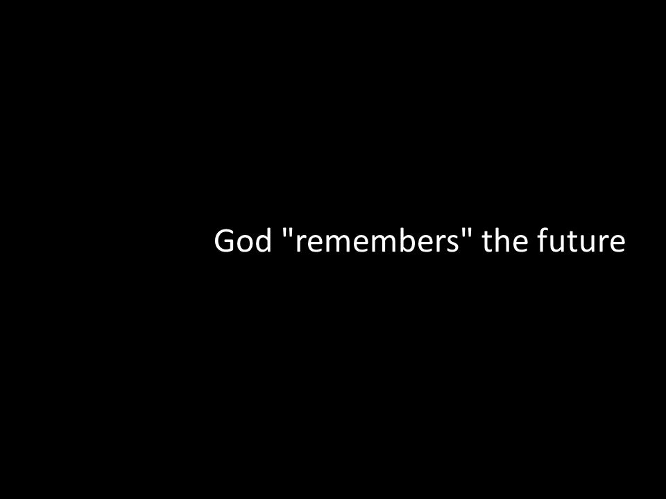 God remembers the future