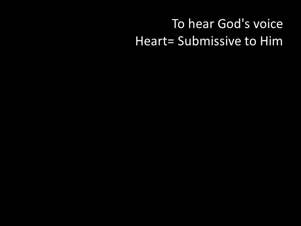 To hear God s voice Heart= Submissive to Him