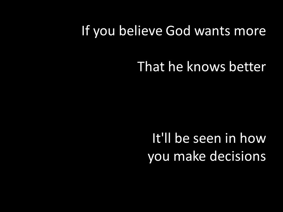 If you believe God wants more That he knows better It ll be seen in how you make decisions