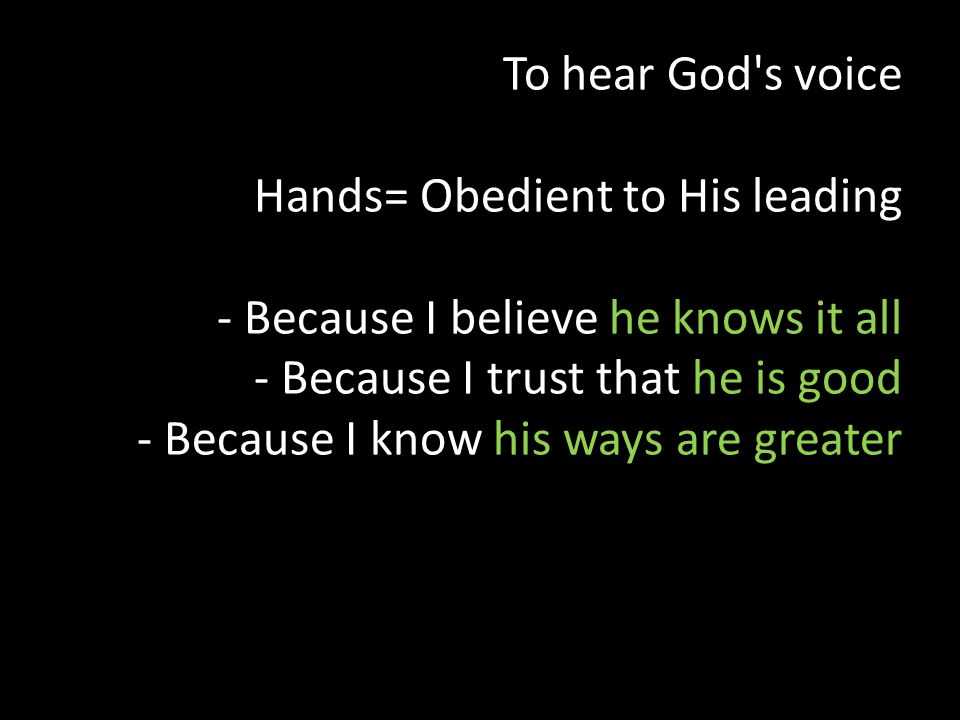 To hear God s voice Hands= Obedient to His leading - Because I believe he knows it all - Because I trust that he is good - Because I know his ways are greater